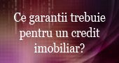 Ce garantii imi trebuie pentru credit imobiliar
