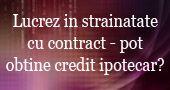 Lucrez in strainatate cu contract pot obtine credit ipotecar