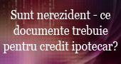 Sunt nerezident - ce documente trebuie pentru credit ipotecar