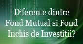 Diferente dintre Fond Mutual si Fond Inchis de Investitii