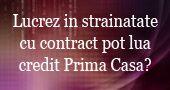 Lucrez in strainatate cu contract pot lua credit Prima Casa